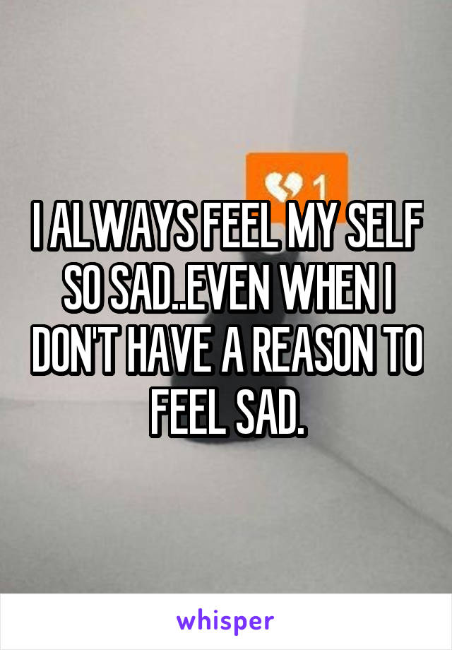 I ALWAYS FEEL MY SELF SO SAD..EVEN WHEN I DON'T HAVE A REASON TO FEEL SAD.