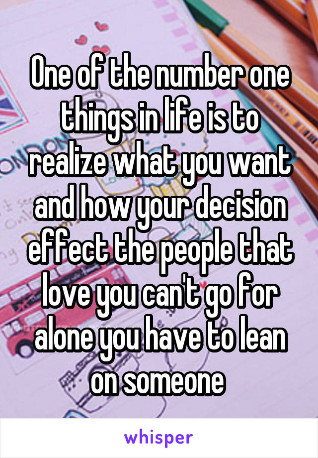 One of the number one things in life is to realize what you want and how your decision effect the people that love you can't go for alone you have to lean on someone