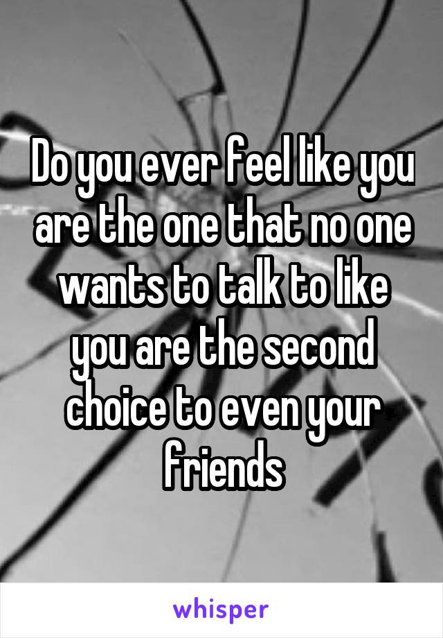 Do you ever feel like you are the one that no one wants to talk to like you are the second choice to even your friends