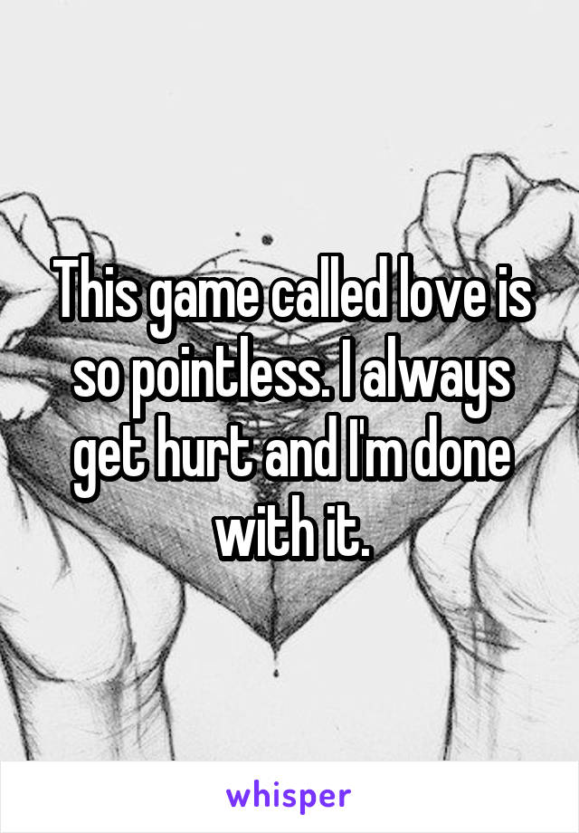 This game called love is so pointless. I always get hurt and I'm done with it.