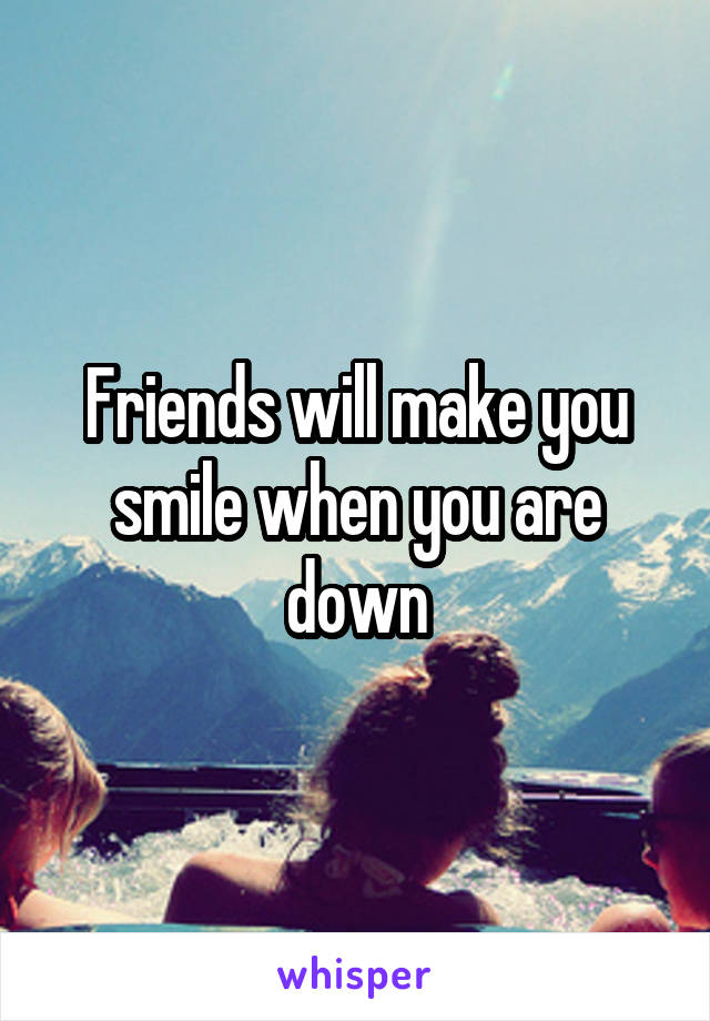Friends will make you smile when you are down