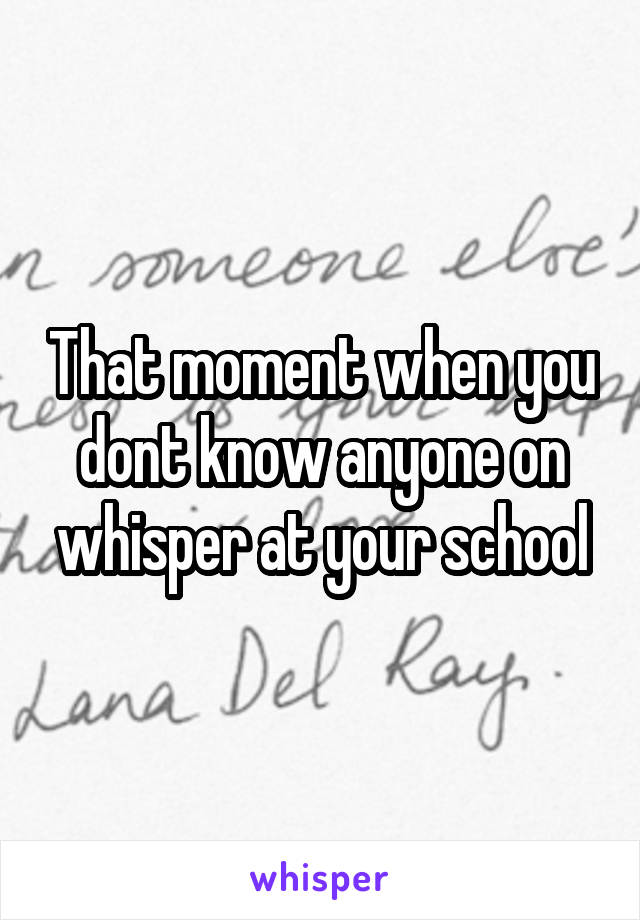 That moment when you dont know anyone on whisper at your school