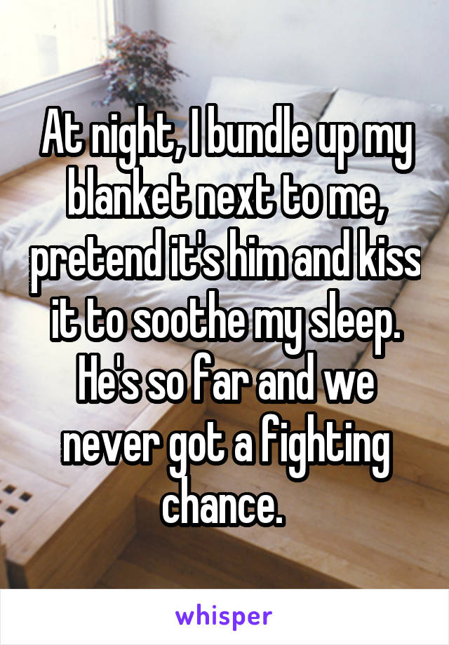 At night, I bundle up my blanket next to me, pretend it's him and kiss it to soothe my sleep. He's so far and we never got a fighting chance.