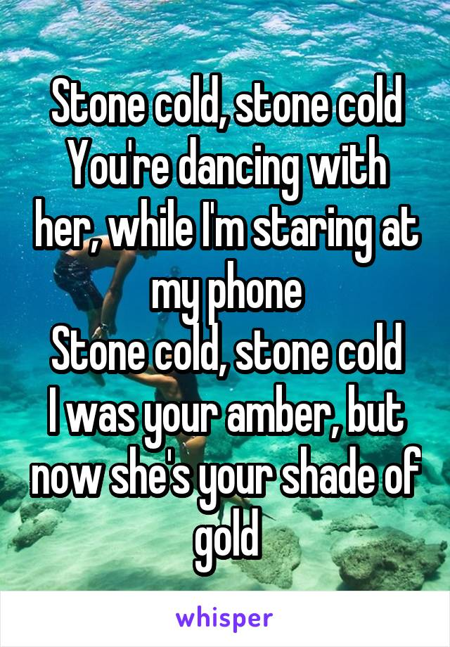 Stone cold, stone cold You're dancing with her, while I'm staring at my phone Stone cold, stone cold I was your amber, but now she's your shade of gold