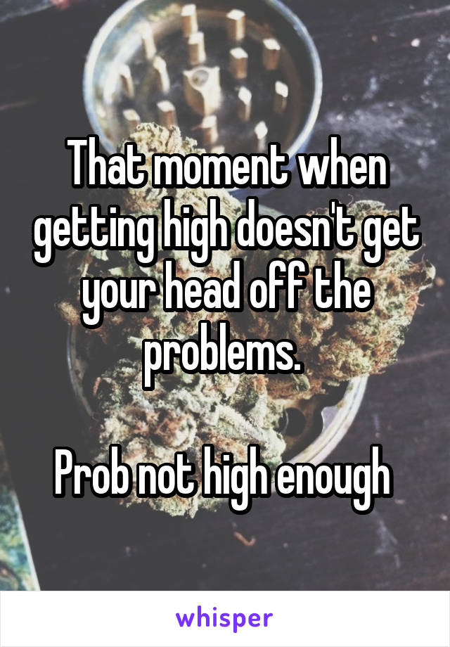 That moment when getting high doesn't get your head off the problems.   Prob not high enough