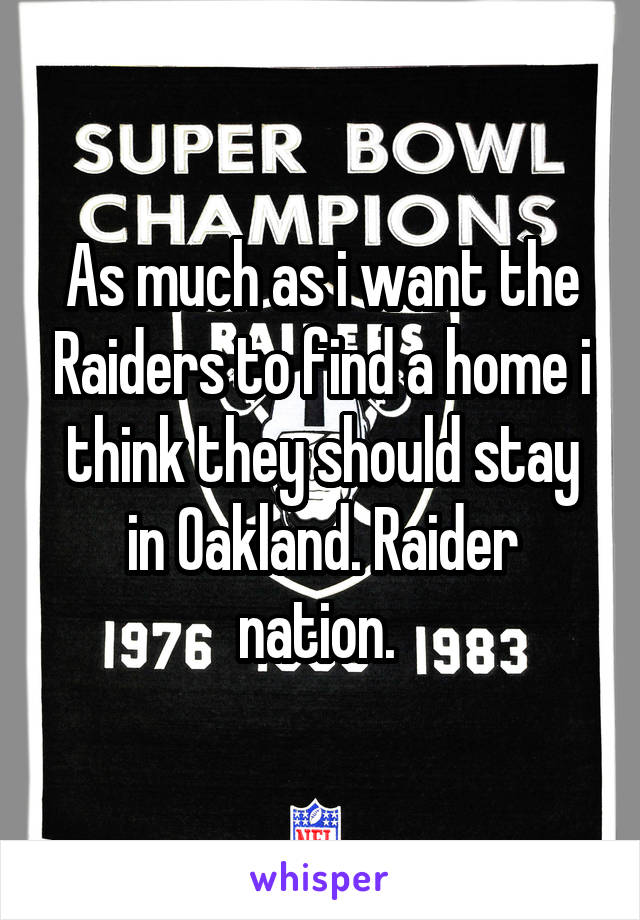 As much as i want the Raiders to find a home i think they should stay in Oakland. Raider nation.