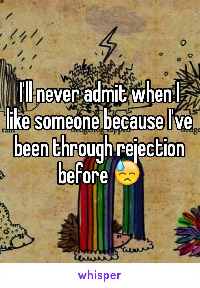 I'll never admit when I like someone because I've been through rejection before 😓