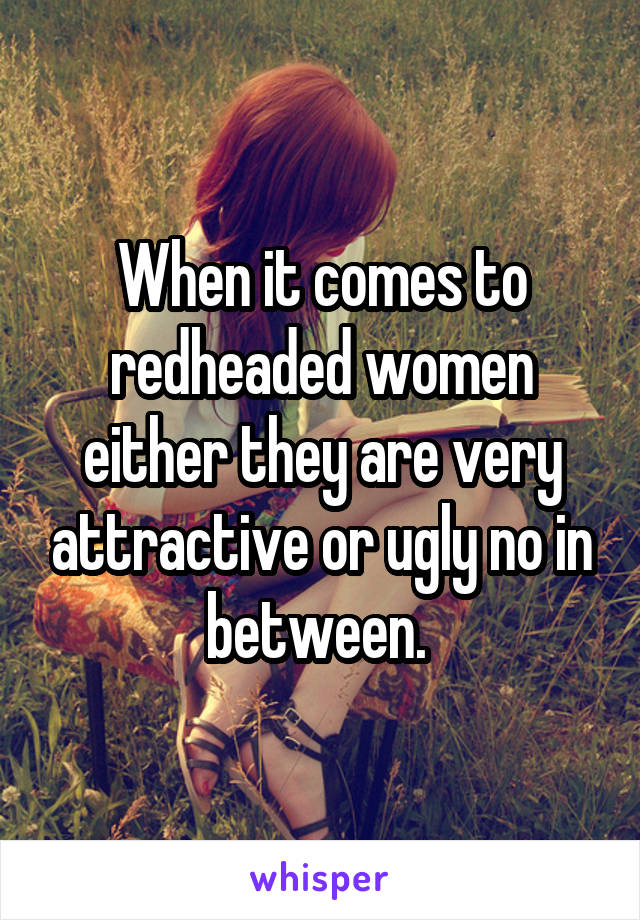 When it comes to redheaded women either they are very attractive or ugly no in between.