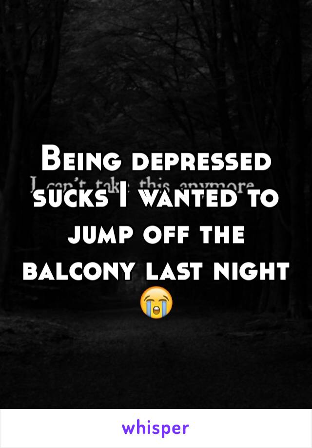 Being depressed sucks I wanted to jump off the balcony last night 😭
