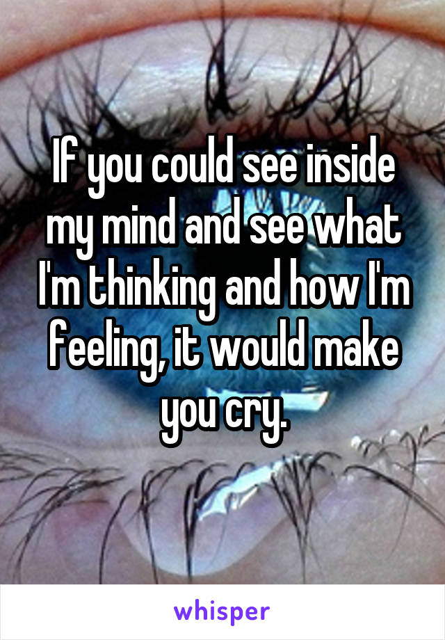 If you could see inside my mind and see what I'm thinking and how I'm feeling, it would make you cry.