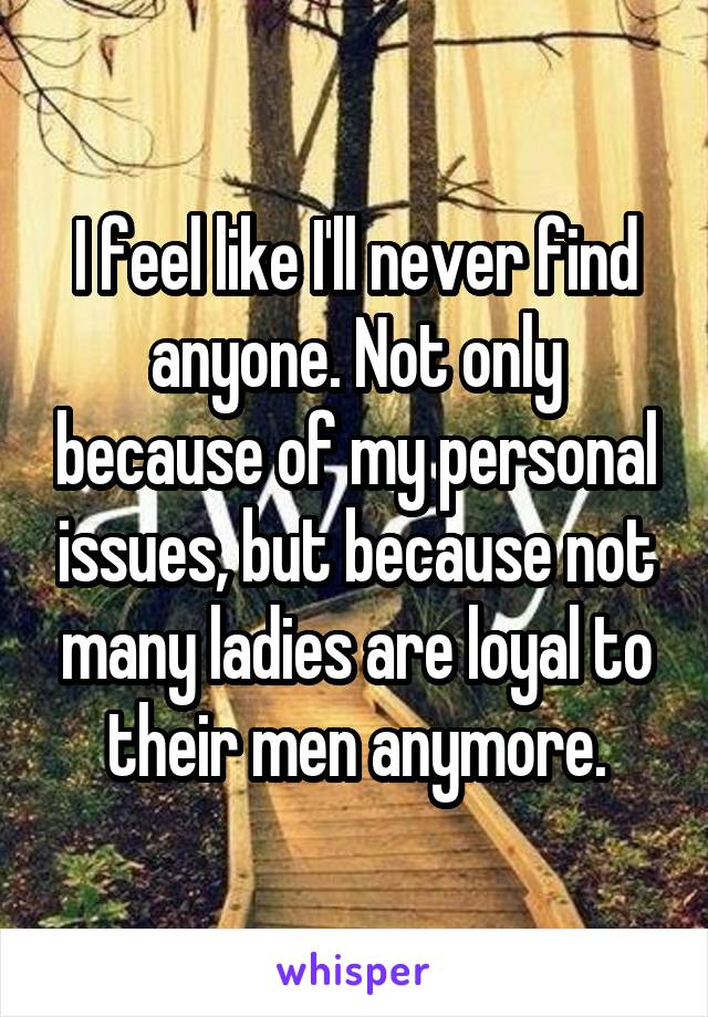 I feel like I'll never find anyone. Not only because of my personal issues, but because not many ladies are loyal to their men anymore.