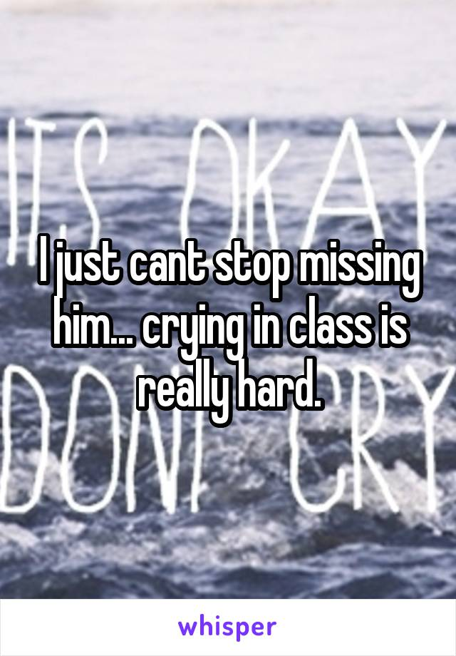 I just cant stop missing him... crying in class is really hard.
