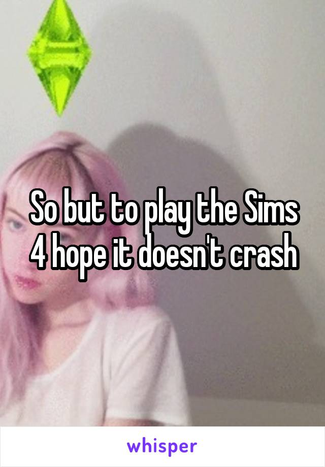 So but to play the Sims 4 hope it doesn't crash
