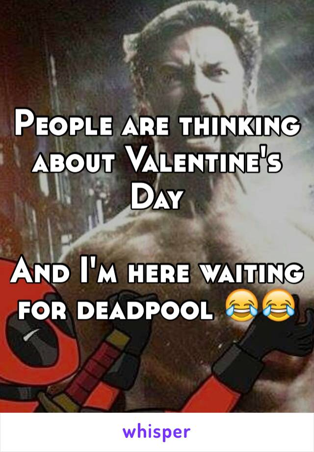 People are thinking about Valentine's Day   And I'm here waiting for deadpool 😂😂