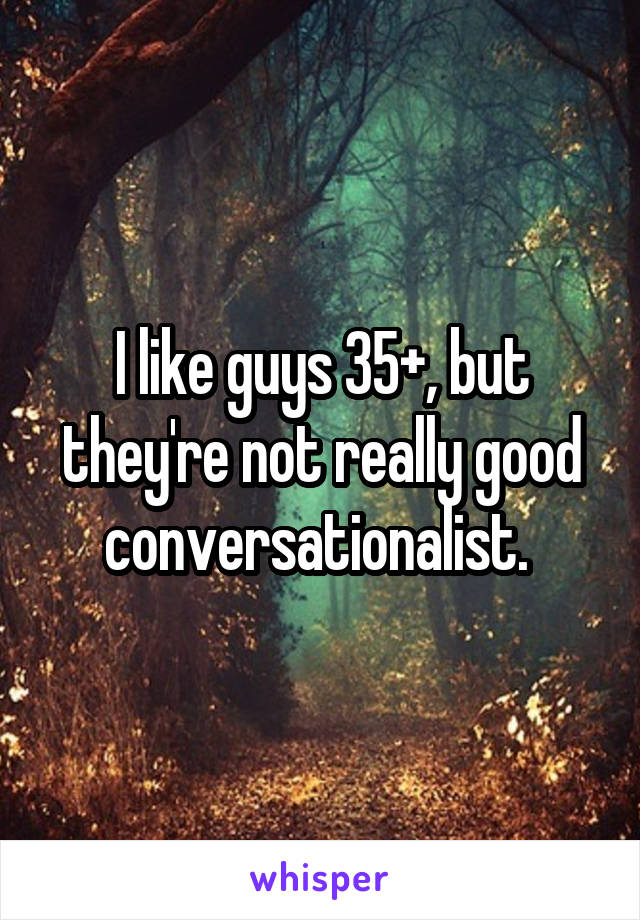 I like guys 35+, but they're not really good conversationalist.