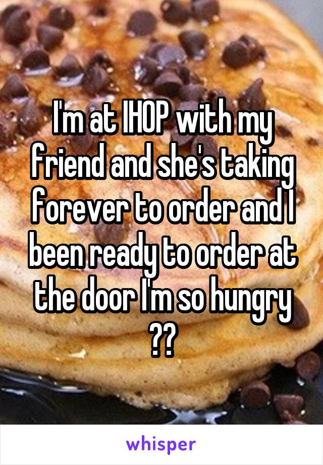 I'm at IHOP with my friend and she's taking forever to order and I been ready to order at the door I'm so hungry 😭😂