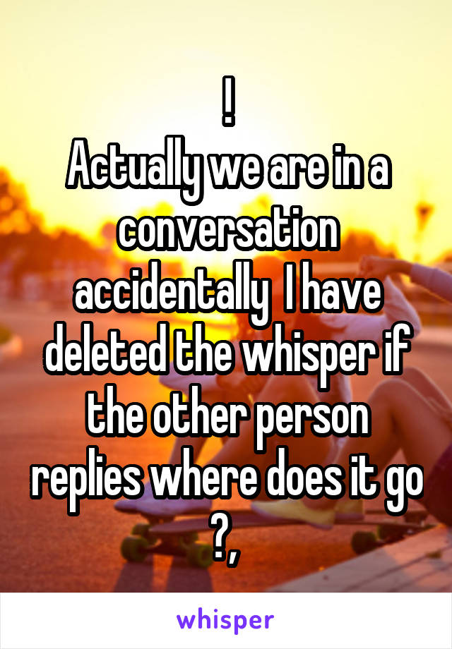 ! Actually we are in a conversation accidentally  I have deleted the whisper if the other person replies where does it go ?,