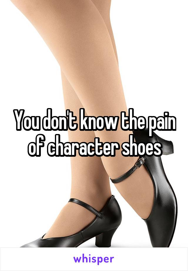 You don't know the pain of character shoes
