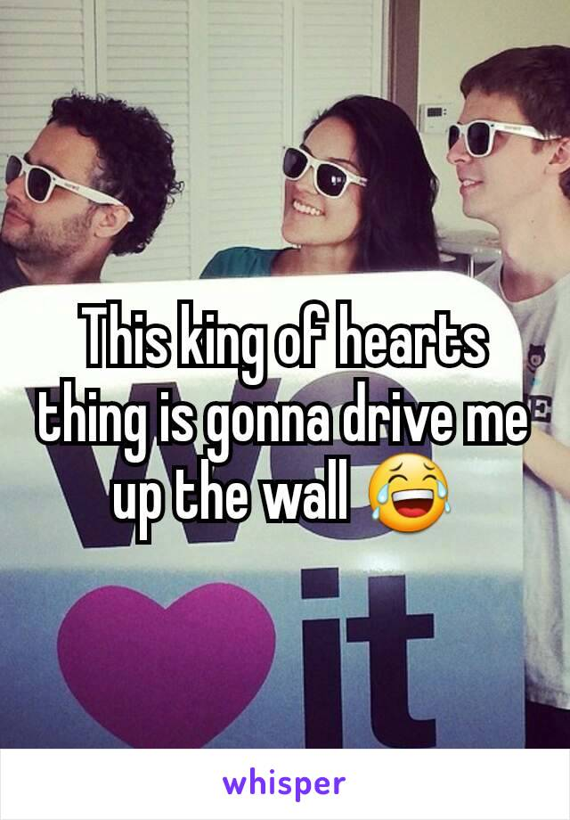 This king of hearts thing is gonna drive me up the wall 😂