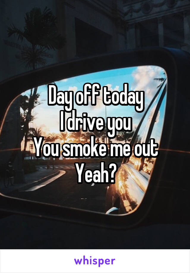 Day off today I drive you You smoke me out Yeah?
