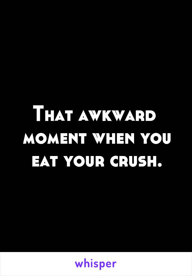 That awkward  moment when you eat your crush.