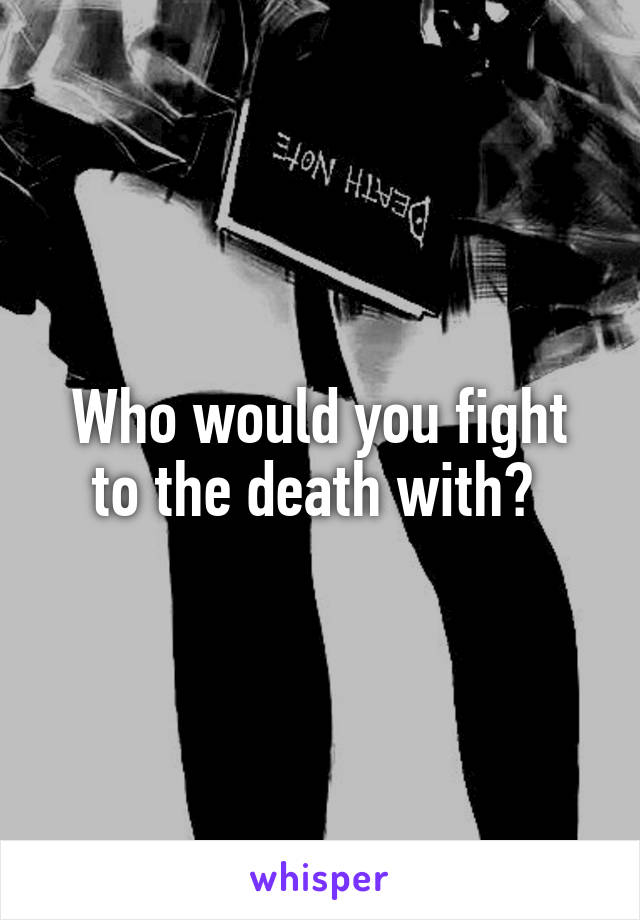 Who would you fight to the death with?