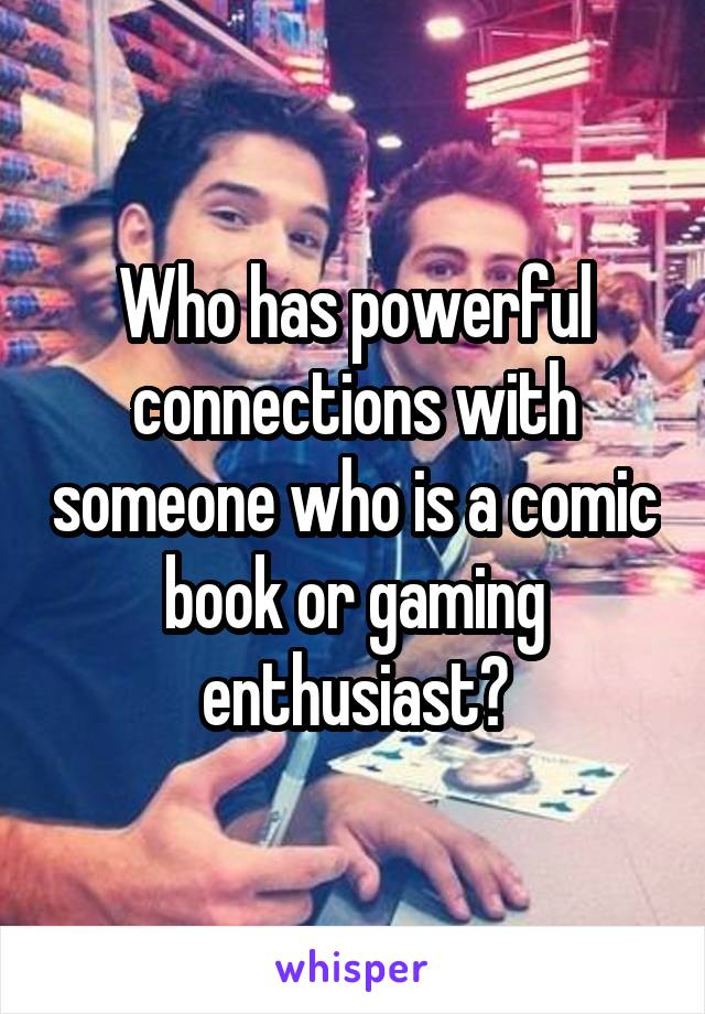 Who has powerful connections with someone who is a comic book or gaming enthusiast?