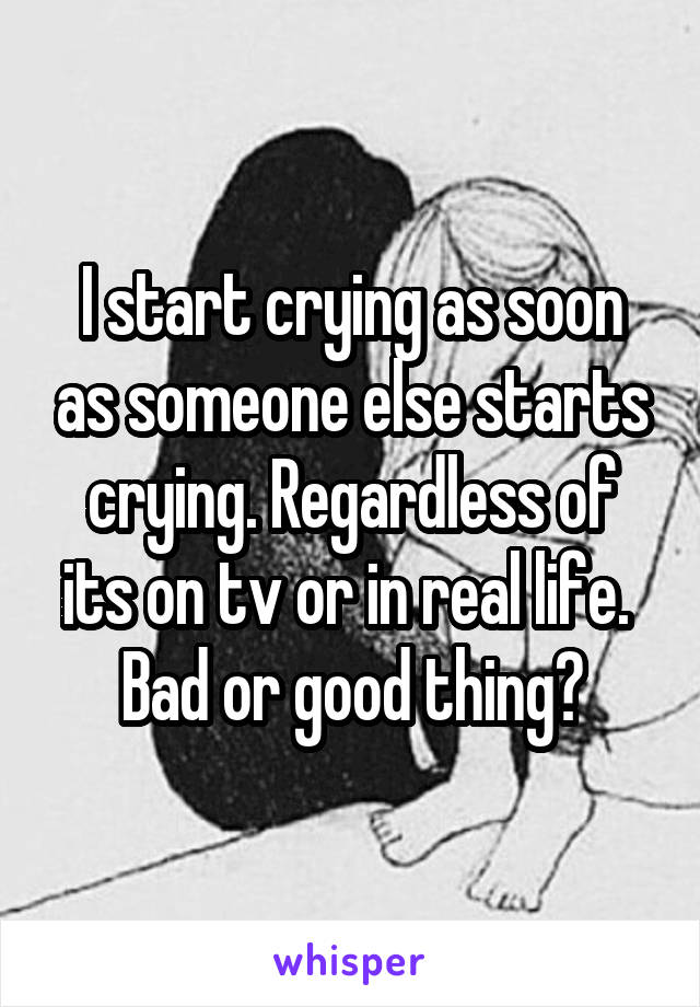 I start crying as soon as someone else starts crying. Regardless of its on tv or in real life.  Bad or good thing?