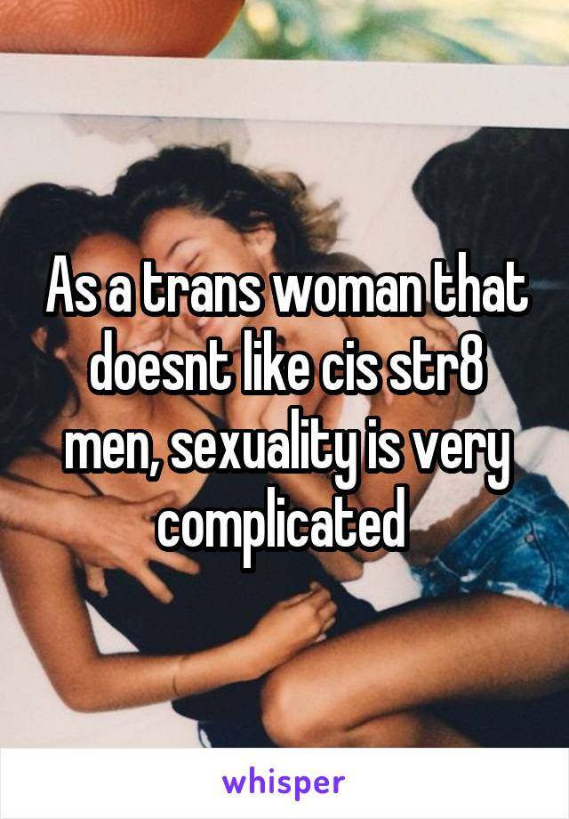 As a trans woman that doesnt like cis str8 men, sexuality is very complicated