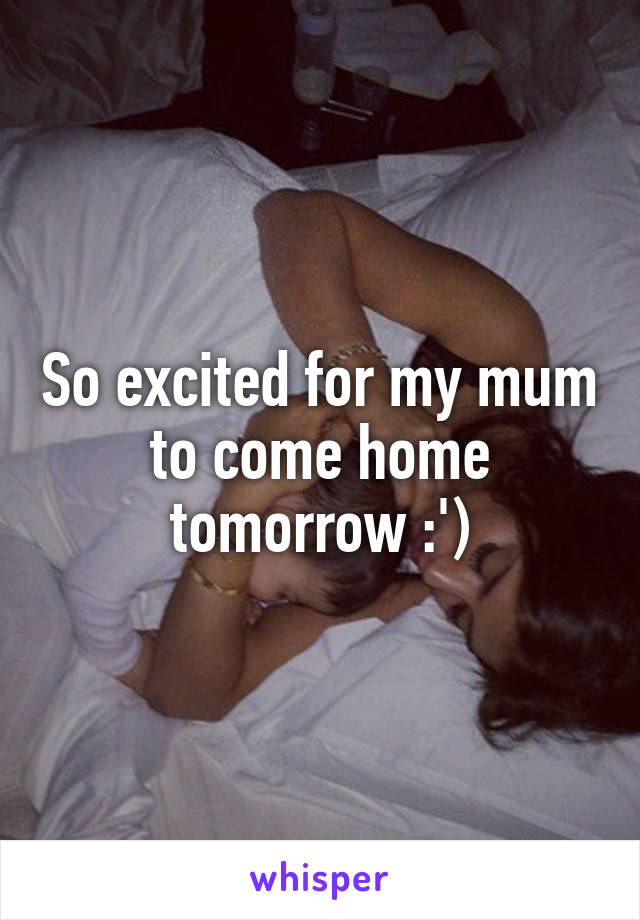 So excited for my mum to come home tomorrow :')