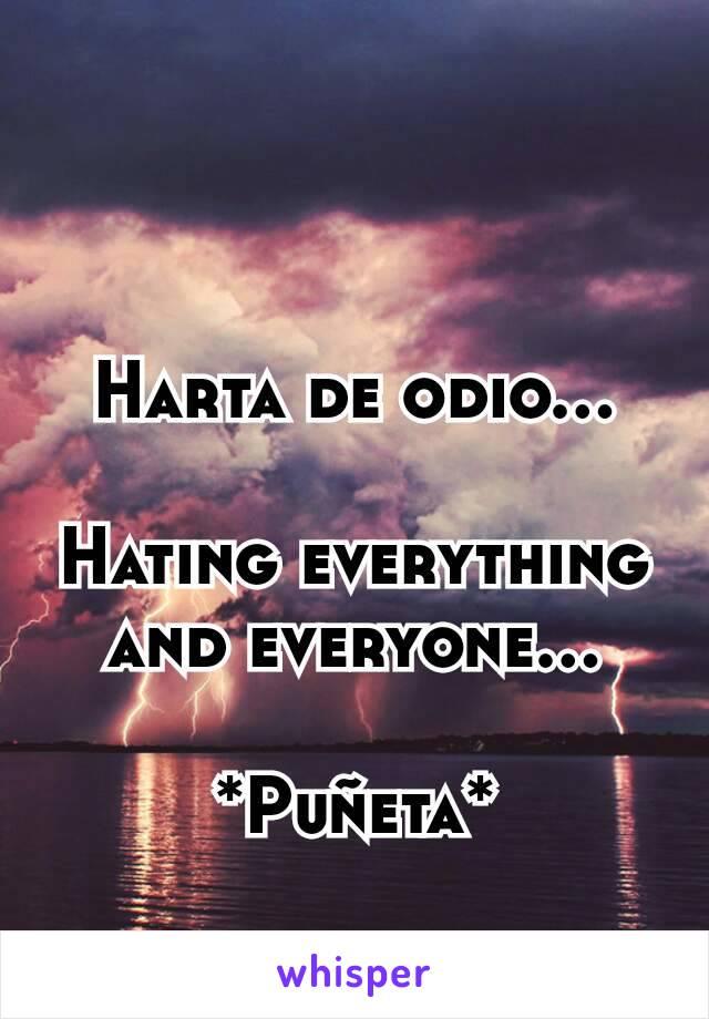 Harta de odio...  Hating everything and everyone...  *Puñeta*