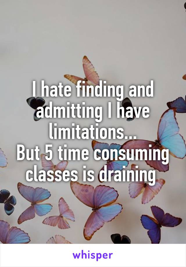 I hate finding and admitting I have limitations... But 5 time consuming classes is draining