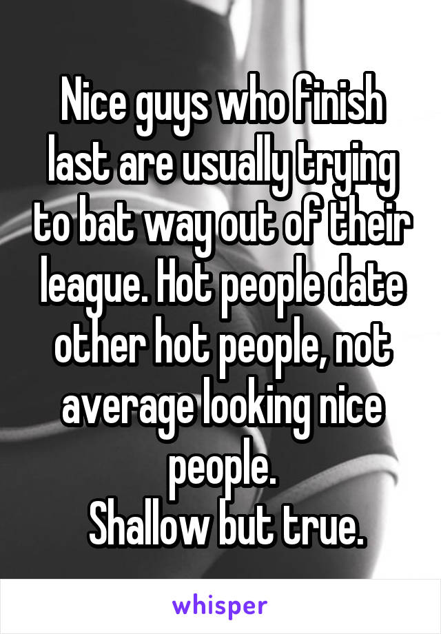 Nice guys who finish last are usually trying to bat way out of their league. Hot people date other hot people, not average looking nice people.  Shallow but true.