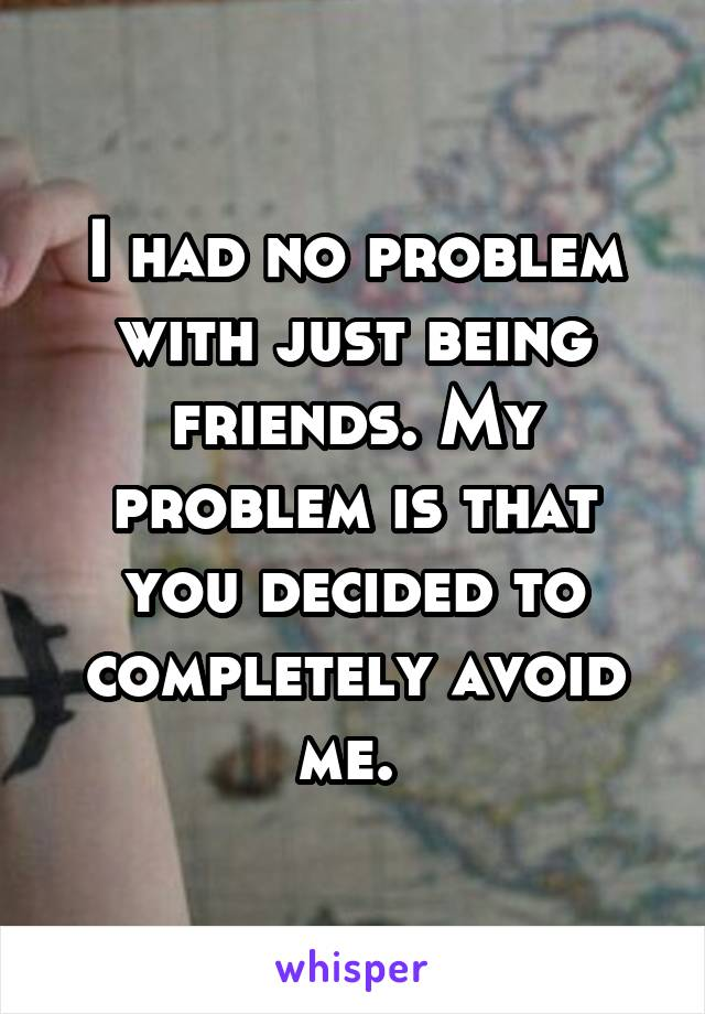 I had no problem with just being friends. My problem is that you decided to completely avoid me.