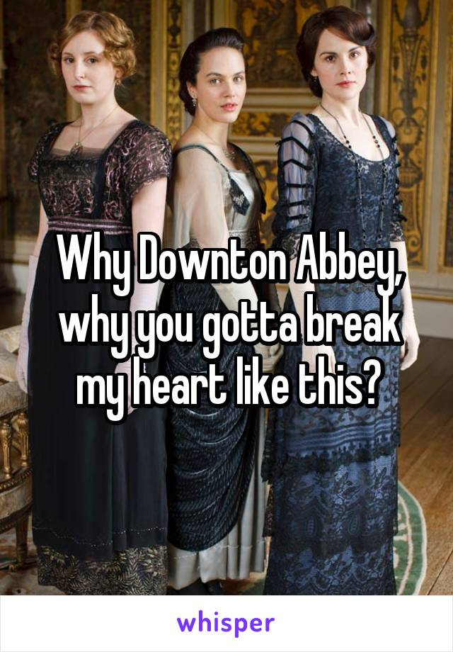 Why Downton Abbey, why you gotta break my heart like this?