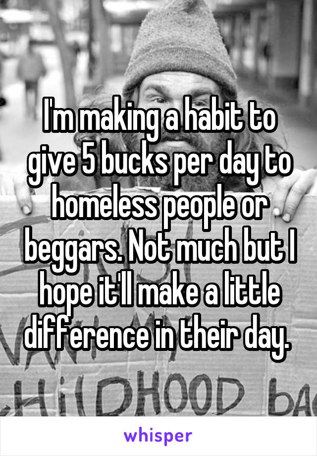 I'm making a habit to give 5 bucks per day to homeless people or beggars. Not much but I hope it'll make a little difference in their day.