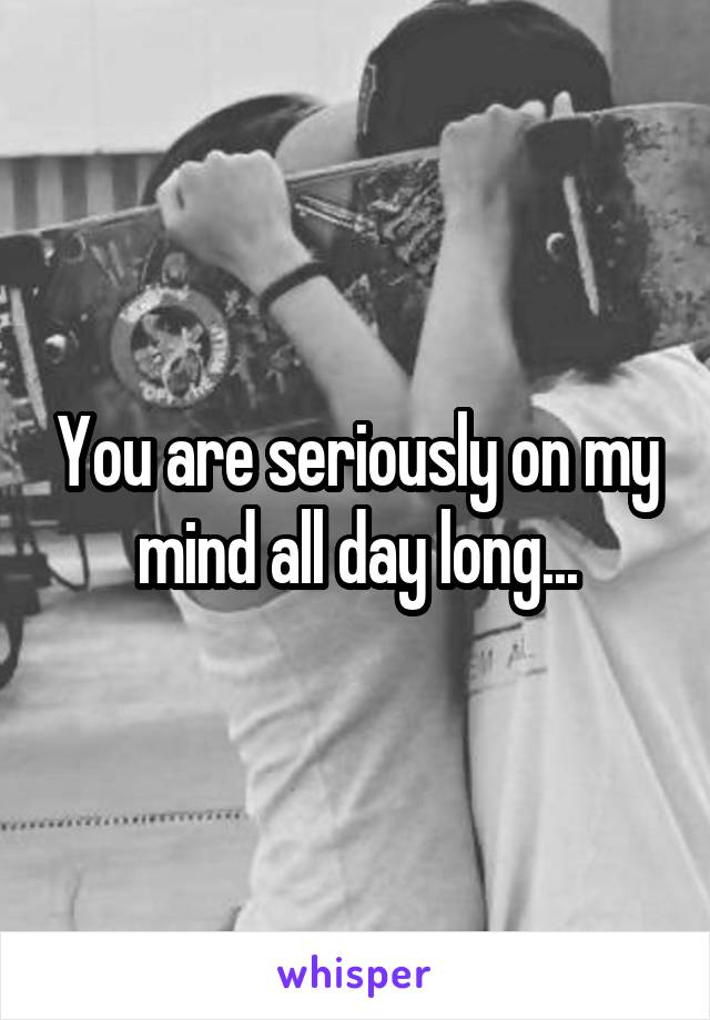 You are seriously on my mind all day long...