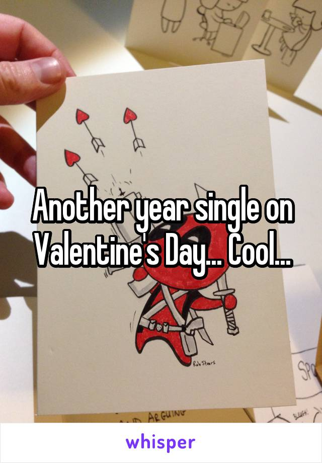 Another year single on Valentine's Day... Cool...