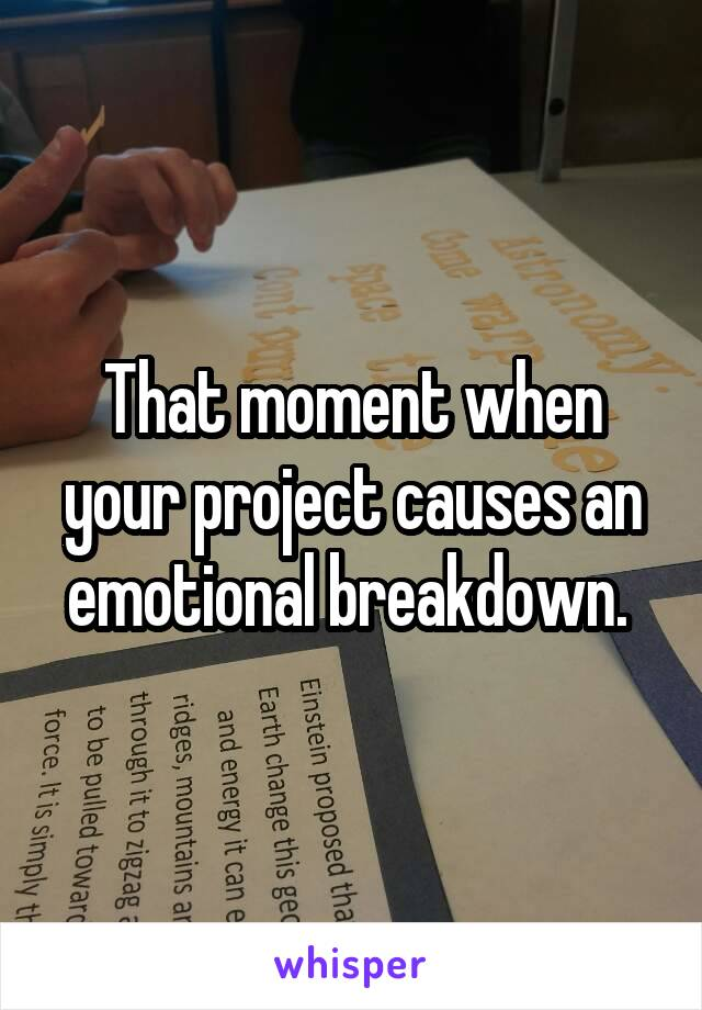 That moment when your project causes an emotional breakdown.