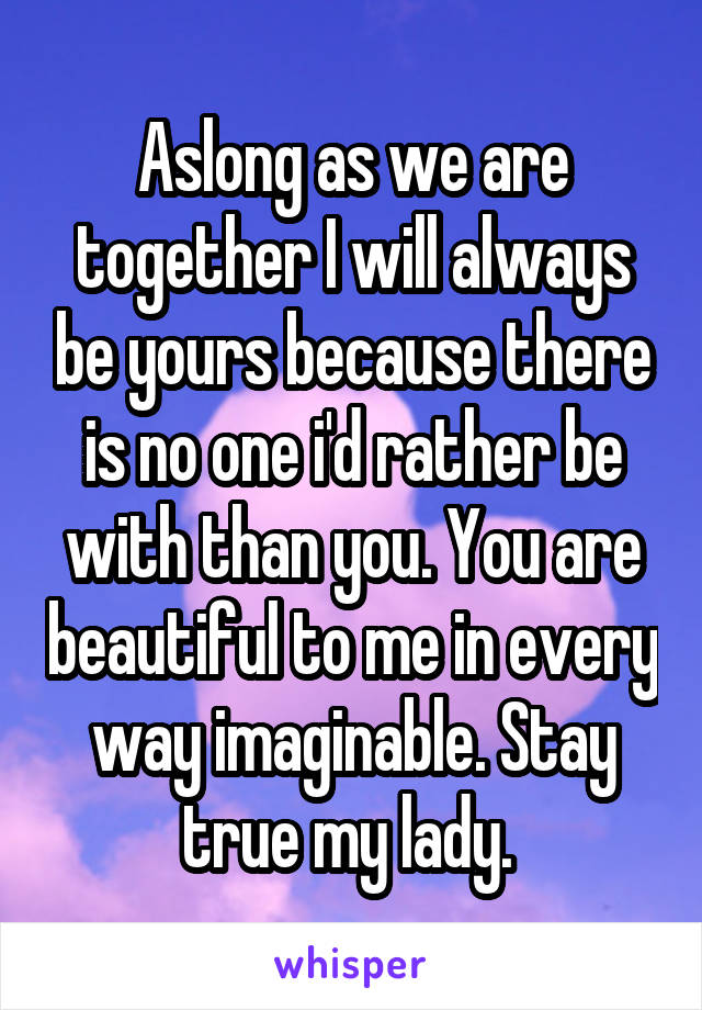 Aslong as we are together I will always be yours because there is no one i'd rather be with than you. You are beautiful to me in every way imaginable. Stay true my lady.