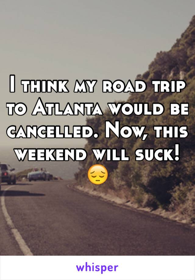 I think my road trip to Atlanta would be cancelled. Now, this weekend will suck! 😔