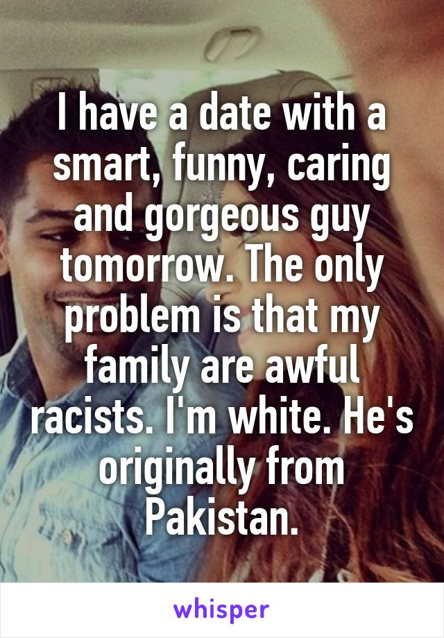 I have a date with a smart, funny, caring and gorgeous guy tomorrow. The only problem is that my family are awful racists. I'm white. He's originally from Pakistan.