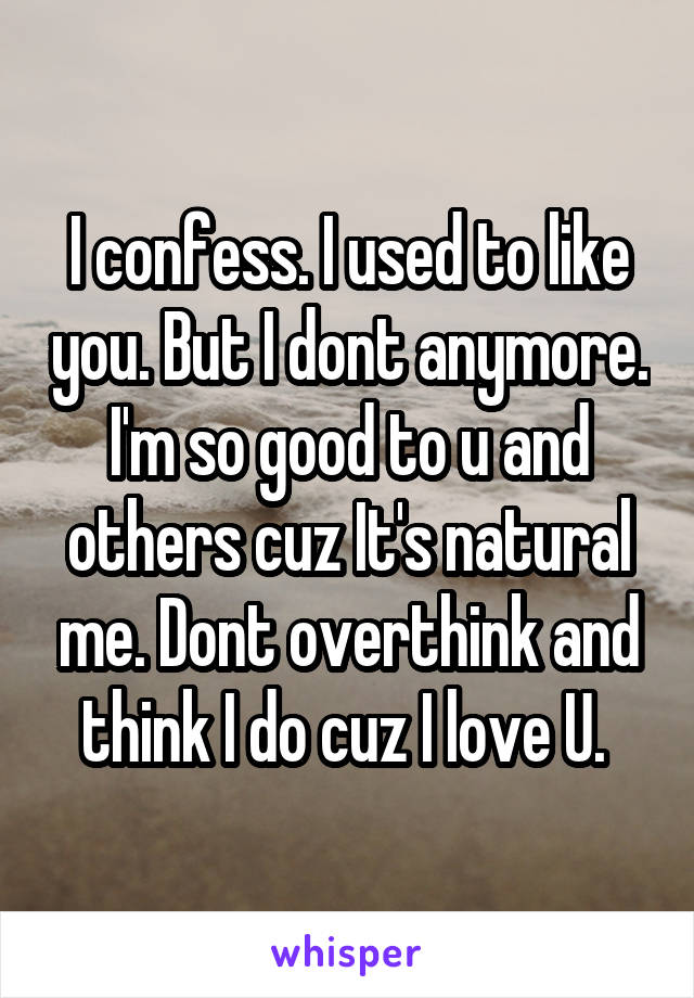 I confess. I used to like you. But I dont anymore. I'm so good to u and others cuz It's natural me. Dont overthink and think I do cuz I love U.
