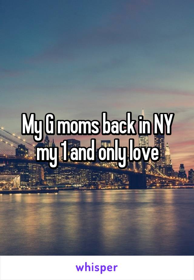 My G moms back in NY my 1 and only love