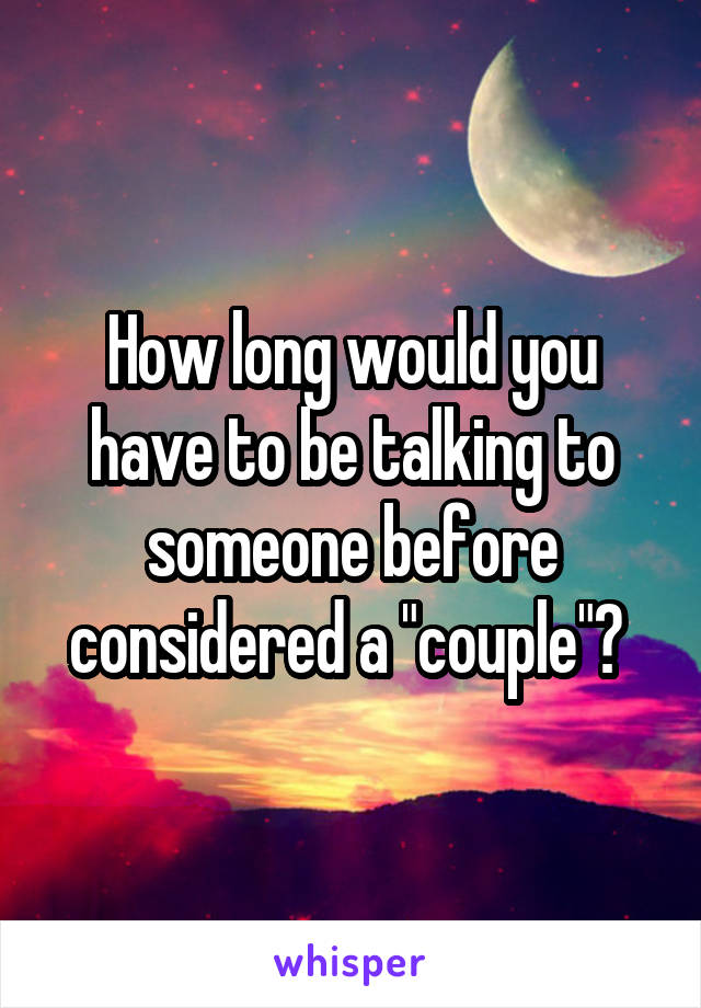 """How long would you have to be talking to someone before considered a """"couple""""?"""