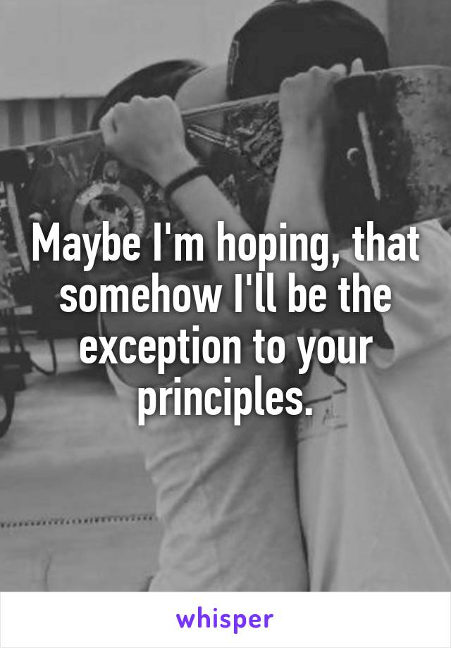 Maybe I'm hoping, that somehow I'll be the exception to your principles.