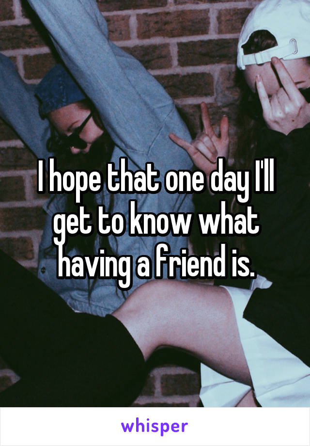 I hope that one day I'll get to know what having a friend is.