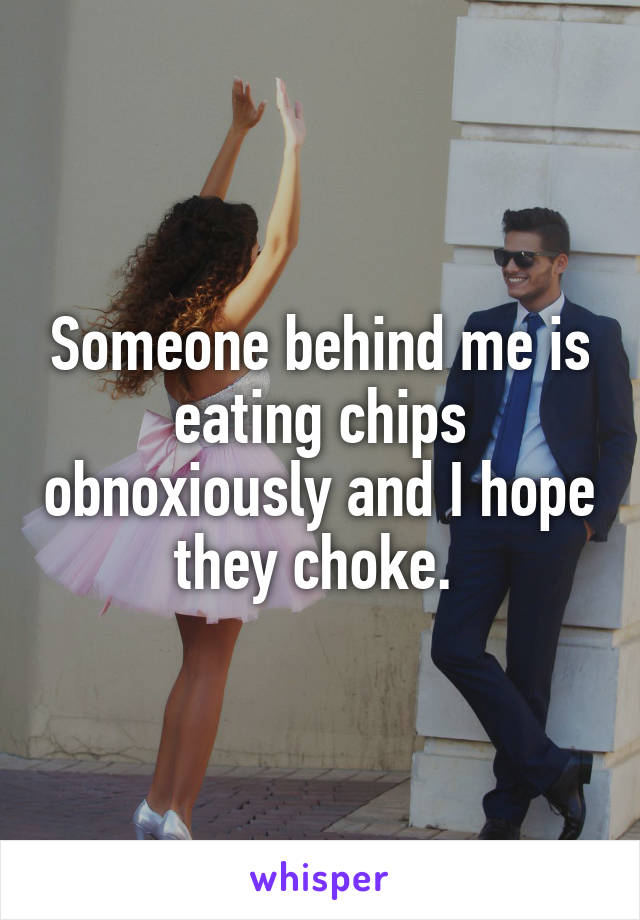 Someone behind me is eating chips obnoxiously and I hope they choke.