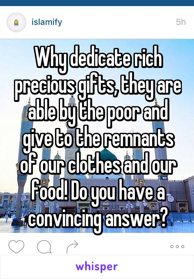 Why dedicate rich precious gifts, they are able by the poor and give to the remnants of our clothes and our food! Do you have a convincing answer?
