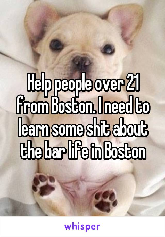 Help people over 21 from Boston. I need to learn some shit about the bar life in Boston
